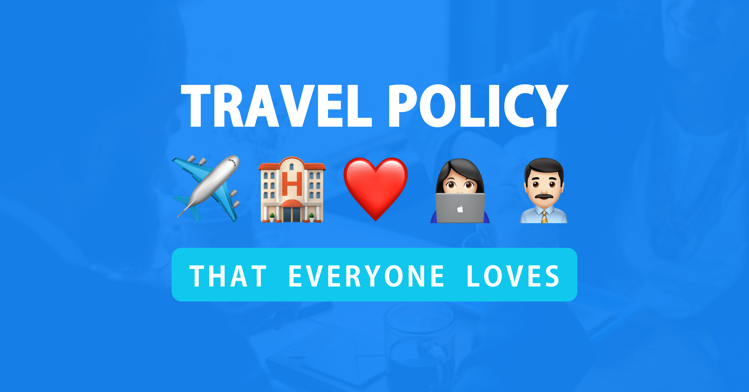 Anatomy of a corporate travel policy both employers and employees will love (+ template)